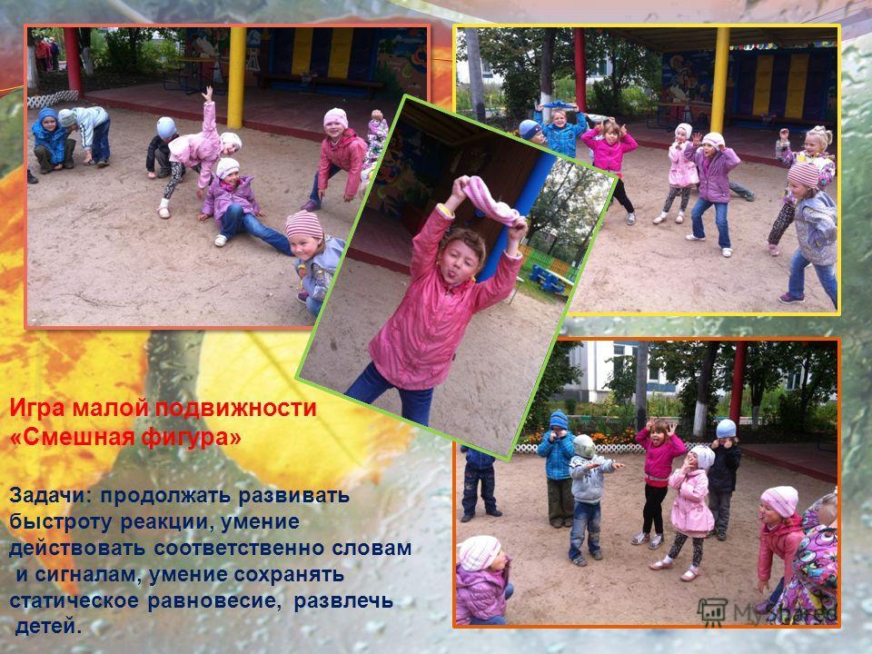 Игра малой подвижности «Смешная фигура» Задачи: продолжать развивать быстроту реакции, умение действовать соответственно словам и сигналам, умение сохранять статическое равновесие, развлечь детей.