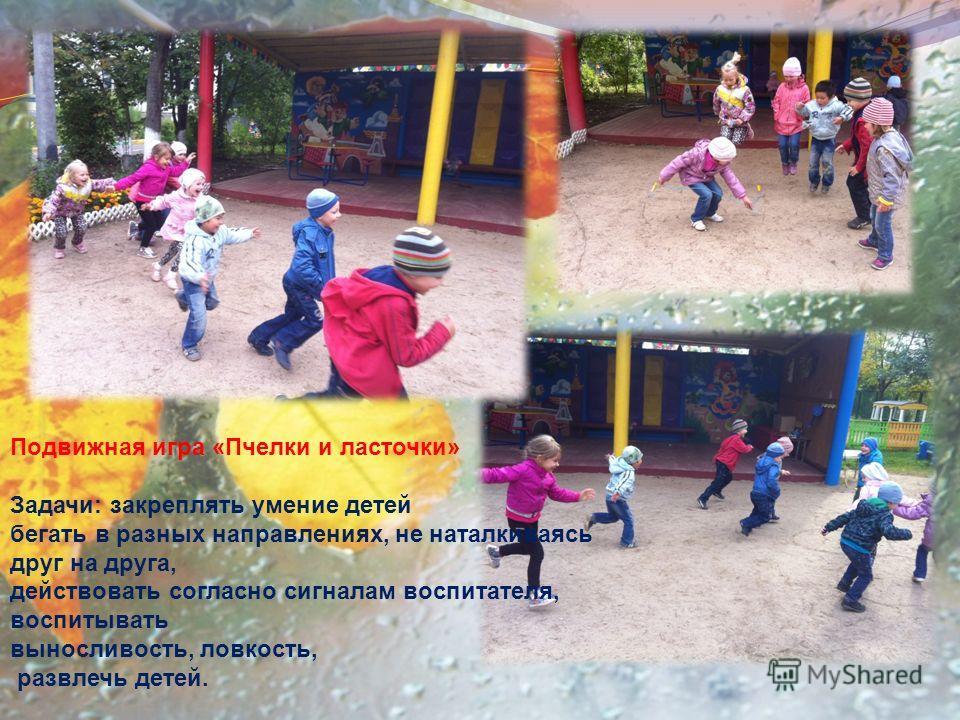 Подвижная игра «Пчелки и ласточки» Задачи: закреплять умение детей бегать в разных направлениях, не наталкиваясь друг на друга, действовать согласно сигналам воспитателя, воспитывать выносливость, ловкость, развлечь детей.
