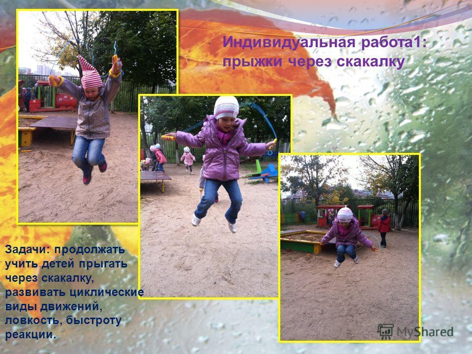 Индивидуальная работа1: прыжки через скакалку Задачи: продолжать учить детей прыгать через скакалку, развивать циклические виды движений, ловкость, быстроту реакции.