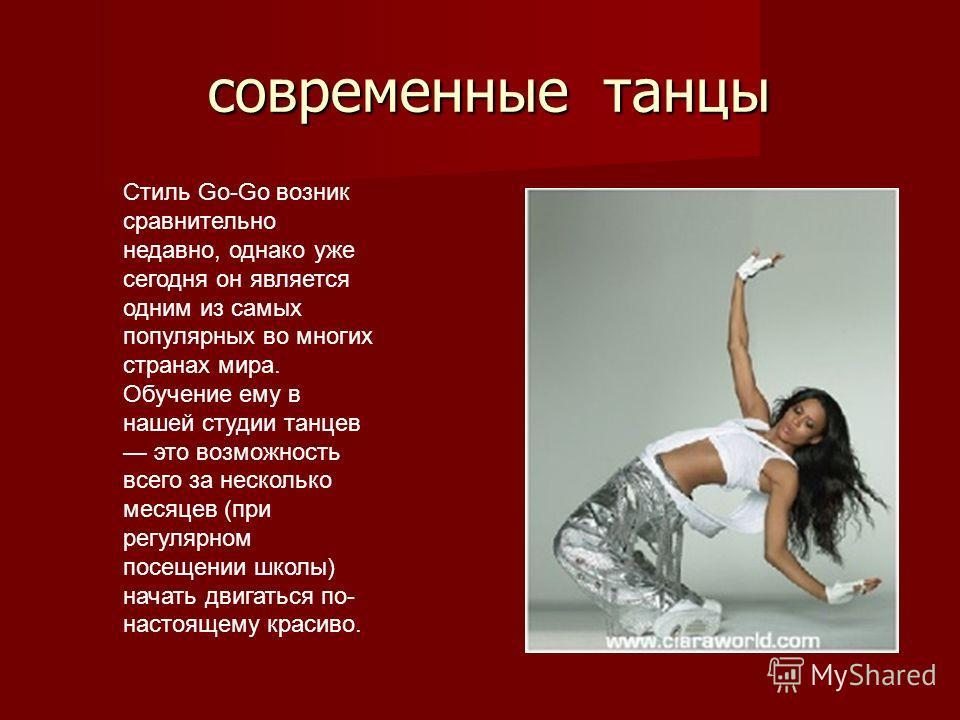 современные танцы современные танцы Стиль Go-Go возник сравнительно недавно, однако уже сегодня он является одним из самых популярных во многих странах мира. Обучение ему в нашей студии танцев это возможность всего за несколько месяцев (при регулярно