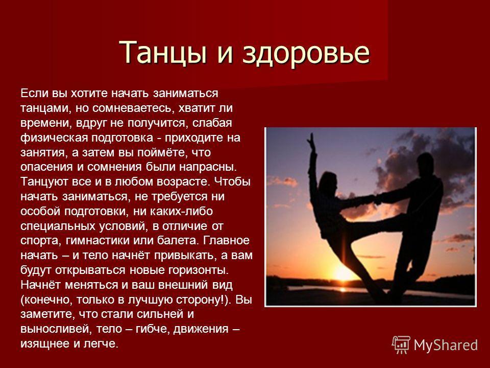 Танцы и здоровье Танцы и здоровье Если вы хотите начать заниматься танцами, но сомневаетесь, хватит ли времени, вдруг не получится, слабая физическая подготовка - приходите на занятия, а затем вы поймёте, что опасения и сомнения были напрасны. Танцую