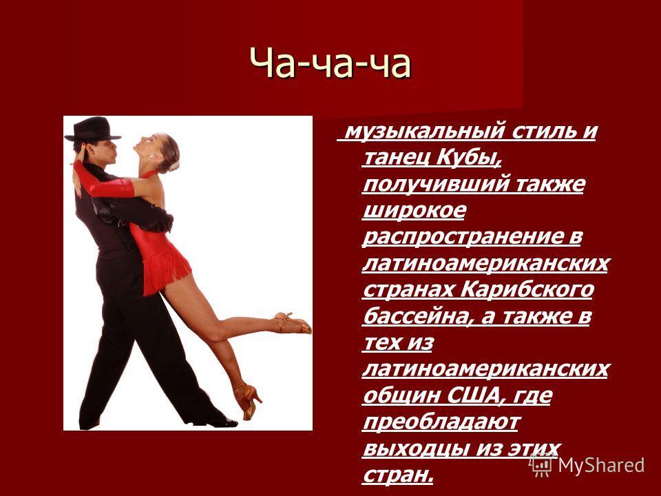 Ча-ча-ча музыкальный стиль и танец Кубы, получивший также широкое распространение в латиноамериканских странах Карибского бассейна, а также в тех из латиноамериканских общин США, где преобладают выходцы из этих стран.