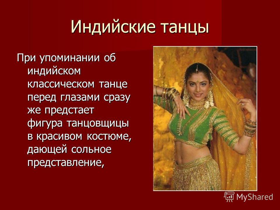Индийские танцы При упоминании об индийском классическом танце перед глазами сразу же предстает фигура танцовщицы в красивом костюме, дающей сольное представление,