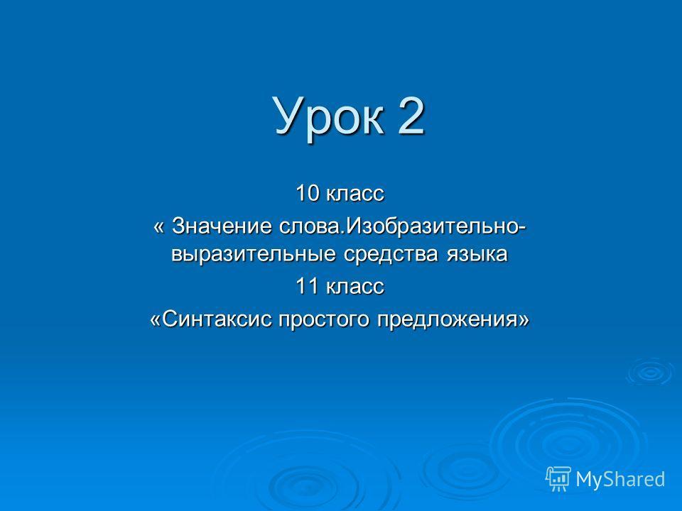 Урок 2 10 класс « Значение слова.Изобразительно- выразительные средства языка 11 класс «Синтаксис простого предложения»