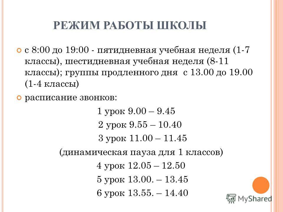РЕЖИМ РАБОТЫ ШКОЛЫ с 8:00 до 19:00 - пятидневная учебная неделя (1-7 классы), шестидневная учебная неделя (8-11 классы); группы продленного дня с 13.00 до 19.00 (1-4 классы) расписание звонков: 1 урок 9.00 – 9.45 2 урок 9.55 – 10.40 3 урок 11.00 – 11
