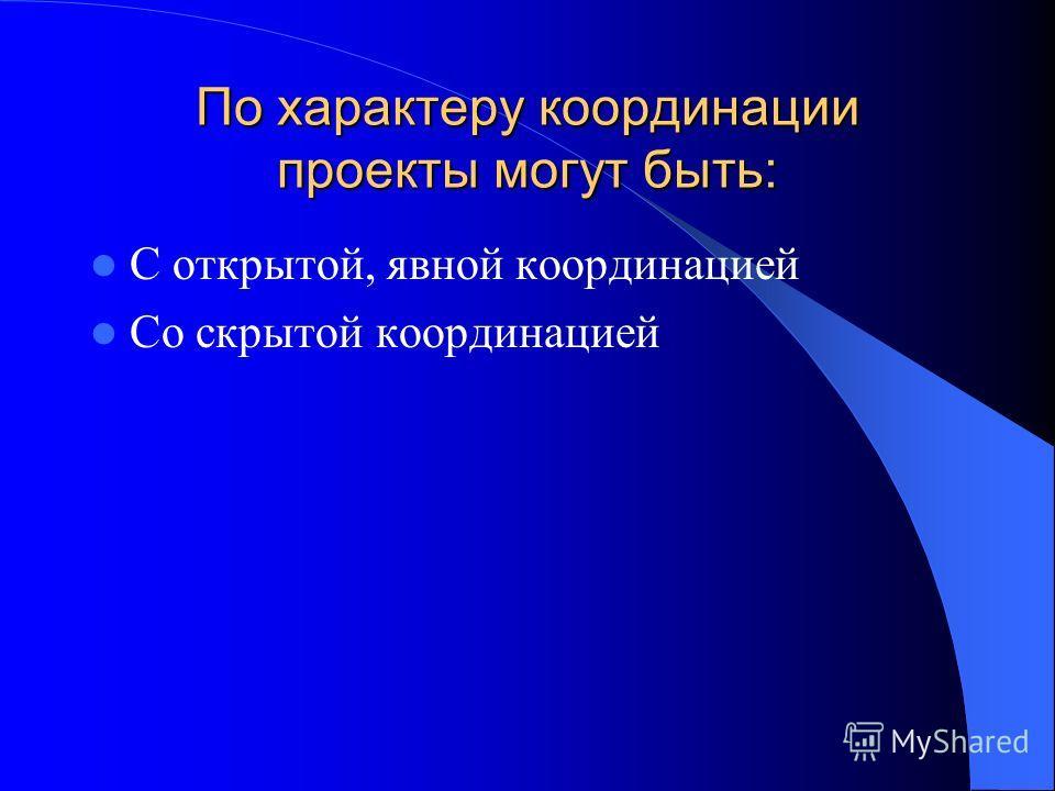 По характеру координации проекты могут быть: С открытой, явной координацией Со скрытой координацией