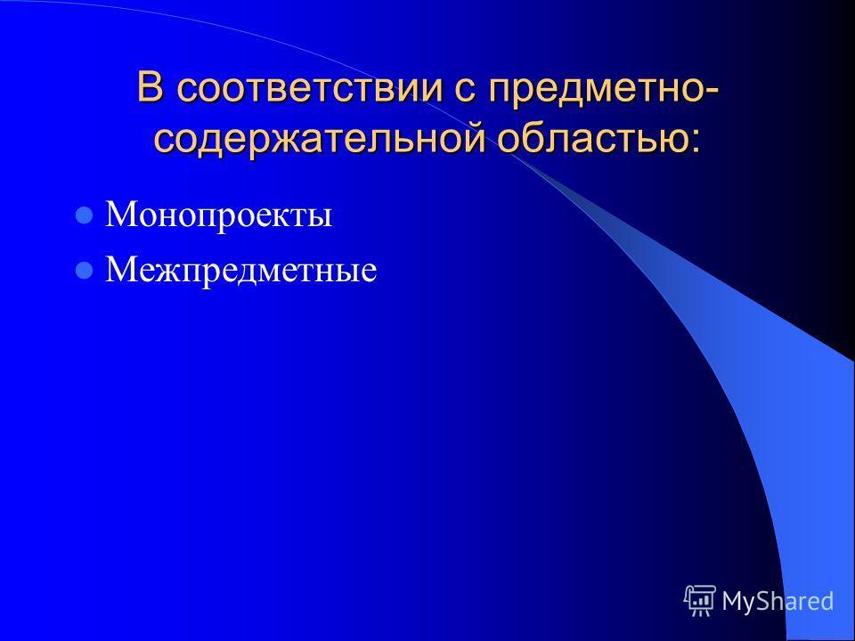 В соответствии с предметно- содержательной областью: Монопроекты Межпредметные