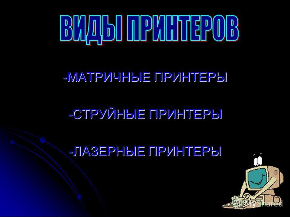 -МАТРИЧНЫЕ ПРИНТЕРЫ -СТРУЙНЫЕ ПРИНТЕРЫ -ЛАЗЕРНЫЕ ПРИНТЕРЫ