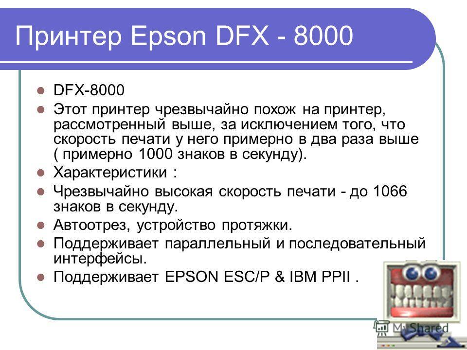 Принтер Epson DFX - 8000 DFX-8000 Этот принтер чрезвычайно похож на принтер, рассмотренный выше, за исключением того, что скорость печати у него примерно в два раза выше ( примерно 1000 знаков в секунду). Характеристики : Чрезвычайно высокая скорость