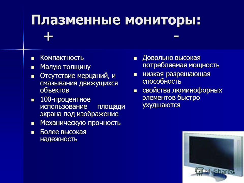 Жидкокристаллические мониторы: + - Размер монитора влияет на его стоимость Размер монитора влияет на его стоимость С ростом размера дисплея уменьшается разрешающая способность С ростом размера дисплея уменьшается разрешающая способность Появление чер