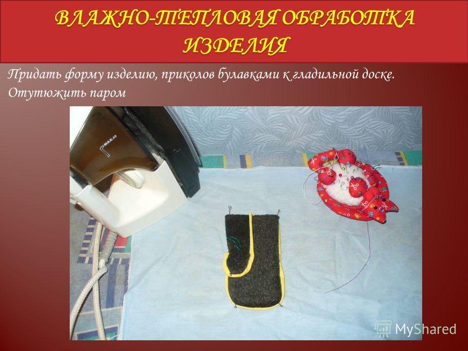 ВЛАЖНО-ТЕПЛОВАЯ ОБРАБОТКА ИЗДЕЛИЯ Придать форму изделию, приколов булавками к гладильной доске. Отутюжить паром