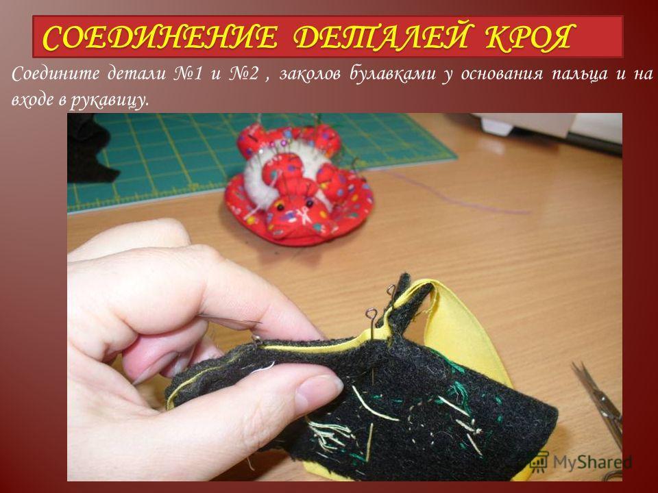 СОЕДИНЕНИЕ ДЕТАЛЕЙ КРОЯ Соедините детали 1 и 2, заколов булавками у основания пальца и на входе в рукавицу.
