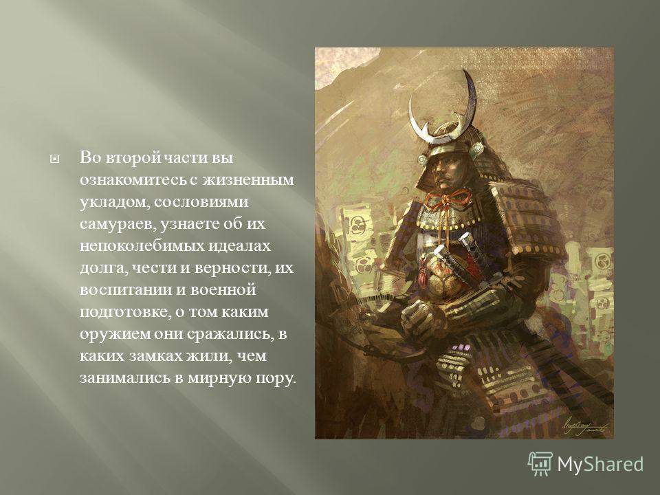 Во второй части вы ознакомитесь с жизненным укладом, сословиями самураев, узнаете об их непоколебимых идеалах долга, чести и верности, их воспитании и военной подготовке, о том каким оружием они сражались, в каких замках жили, чем занимались в мирную