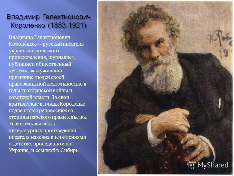 Владимир Галактионович Короленко (1853-1921) Владимир Галактионович Короленко, русский писатель украинско - польского происхождения, журналист, публицист, общественный деятель, заслуживший признание людей своей правозащитной деятельностью в годы граж