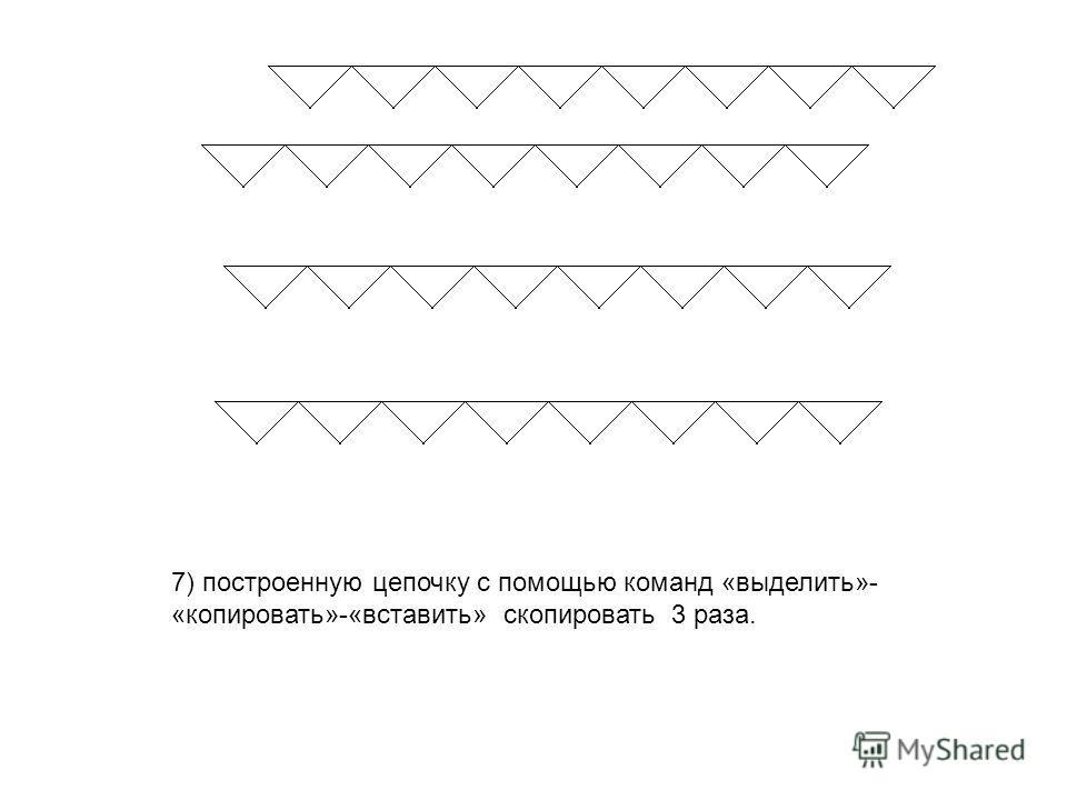 7) построенную цепочку с помощью команд «выделить»- «копировать»-«вставить» скопировать 3 раза.