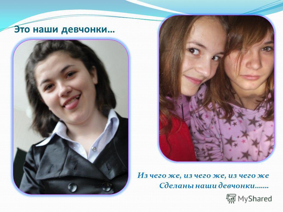 Это наши девчонки… Из чего же, из чего же, из чего же Сделаны наши девчонки…….