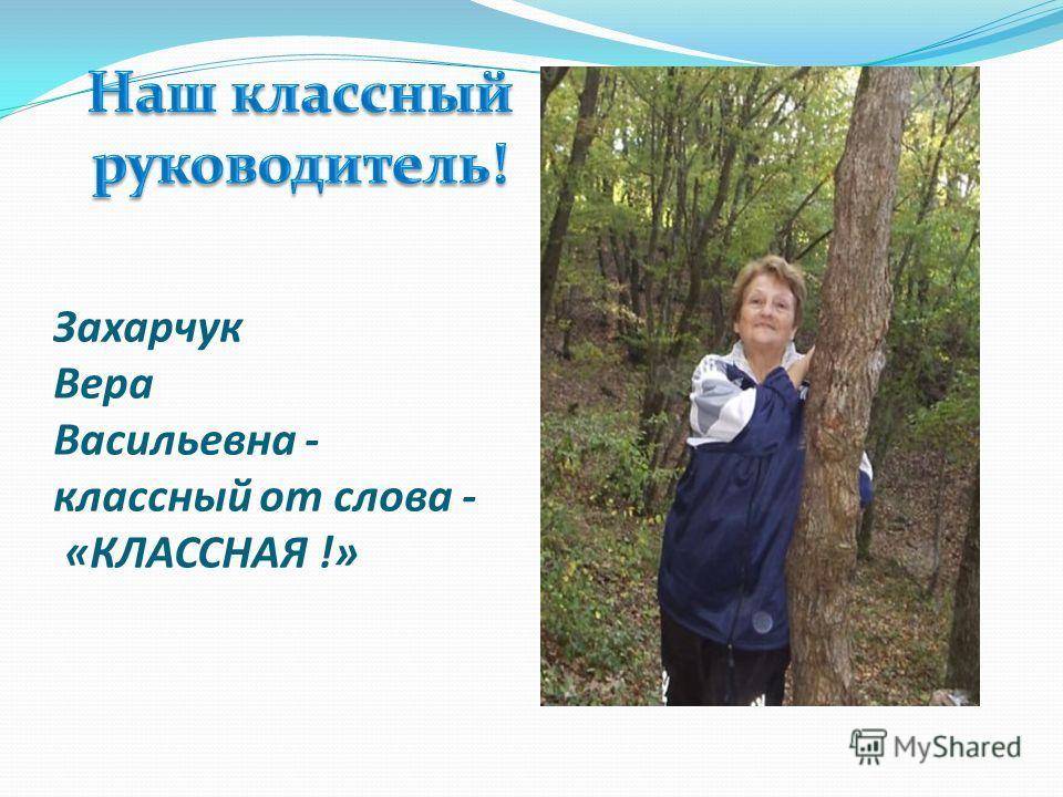 Захарчук Вера Васильевна - классный от слова - «КЛАССНАЯ !»