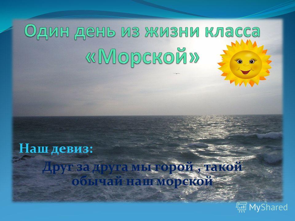 Наш девиз: Друг за друга мы горой, такой обычай наш морской