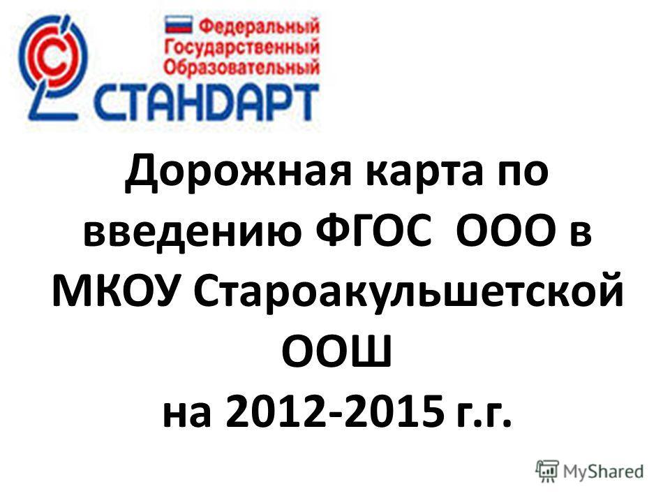 Дорожная карта по введению ФГОС ООО в МКОУ Староакульшетской ООШ на 2012-2015 г.г.