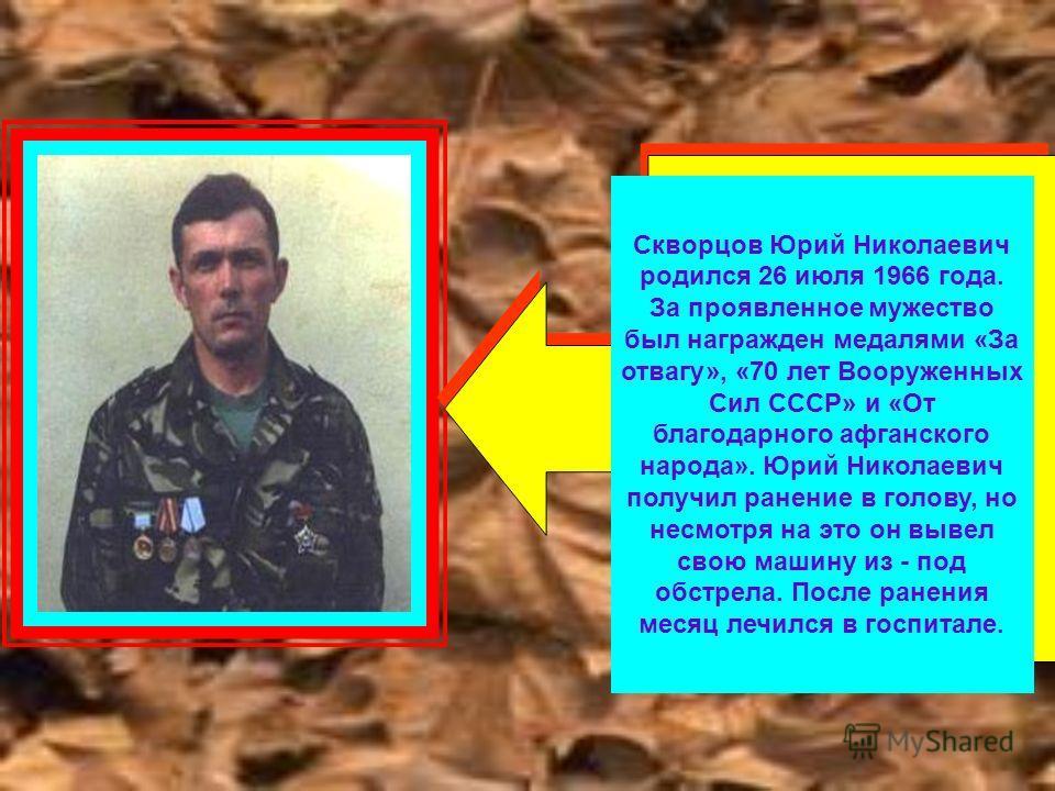 Скворцов Юрий Николаевич родился 26 июля 1966 года. За проявленное мужество был награжден медалями «За отвагу», «70 лет Вооруженных Сил СССР» и «От благодарного афганского народа». Юрий Николаевич получил ранение в голову, но несмотря на это он вывел