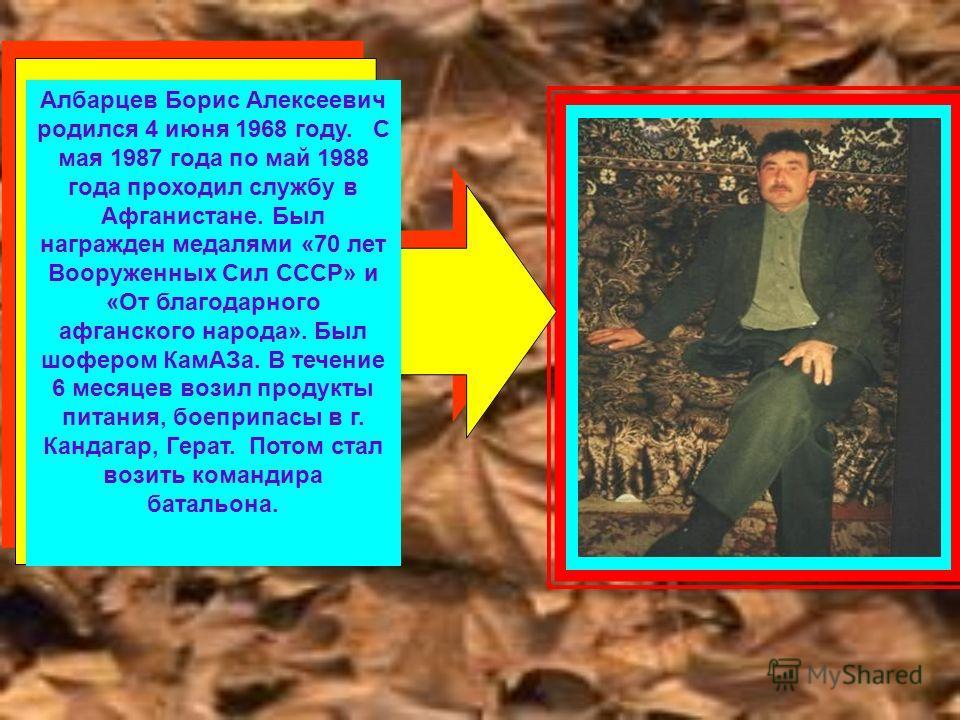 Албарцев Борис Алексеевич родился 4 июня 1968 году. С мая 1987 года по май 1988 года проходил службу в Афганистане. Был награжден медалями «70 лет Вооруженных Сил СССР» и «От благодарного афганского народа». Был шофером КамАЗа. В течение 6 месяцев во