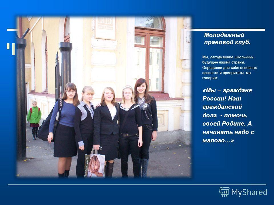 Молодежный правовой клуб. Мы, сегодняшние школьники, будущее нашей страны. Определив для себя основные ценности и приоритеты, мы говорим: «Мы – граждане России! Наш гражданский долг - помочь своей Родине. А начинать надо с малого…»