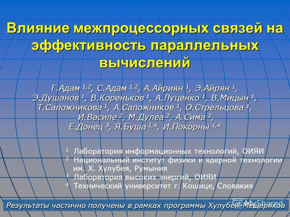 Влияние межпроцессорных связей на эффективность параллельных вычислений Г.Адам 1,2, С.Адам 1,2, А.Айриян 1, Э.Айрян 1, Э.Душанов 1, В.Кореньков 1, А.Луценко 1, В.Мицын 1, Т.Сапожникова 1, А.Сапожников 1, О.Стрельцова 1, И.Василе 2, М.Дулеа 2, А.Сима