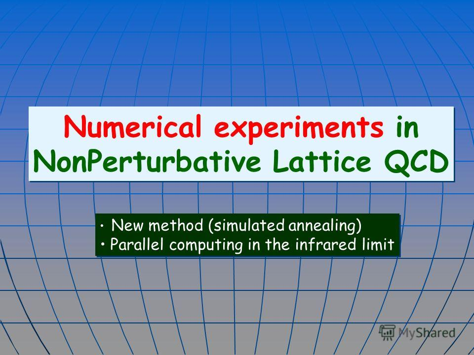 Numerical experiments in NonPerturbative Lattice QCD Numerical experiments in NonPerturbative Lattice QCD New method (simulated annealing) Parallel computing in the infrared limit New method (simulated annealing) Parallel computing in the infrared li