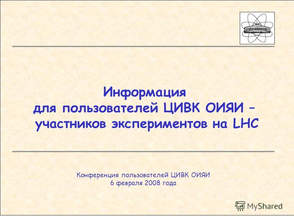 Информация для пользователей ЦИВК ОИЯИ – участников экспериментов на LHC Конференция пользователей ЦИВК ОИЯИ 6 февраля 2008 года