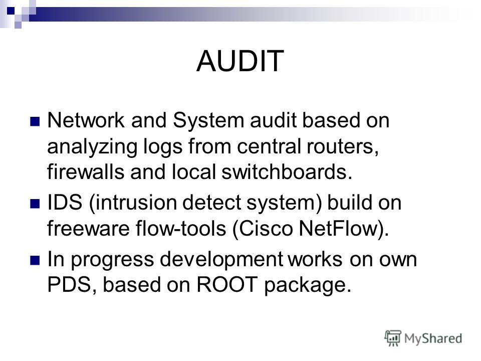 AUDIT Network and System audit based on analyzing logs from central routers, firewalls and local switchboards. IDS (intrusion detect system) build on freeware flow-tools (Cisco NetFlow). In progress development works on own PDS, based on ROOT package