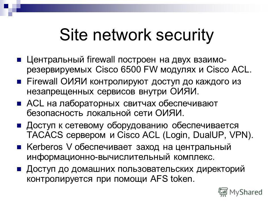 Site network security Центральный firewall построен на двух взаимо- резервируемых Cisco 6500 FW модулях и Cisco ACL. Firewall ОИЯИ контролируют доступ до каждого из незапрещенных сервисов внутри ОИЯИ. ACL на лабораторных свитчах обеспечивают безопасн