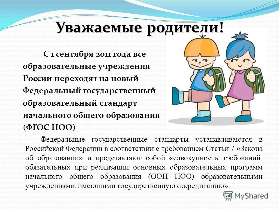 Уважаемые родители! Уважаемые родители! С 1 сентября 2011 года все образовательные учреждения России переходят на новый Федеральный государственный образовательный стандарт начального общего образования (ФГОС НОО) Федеральные государственные стандарт