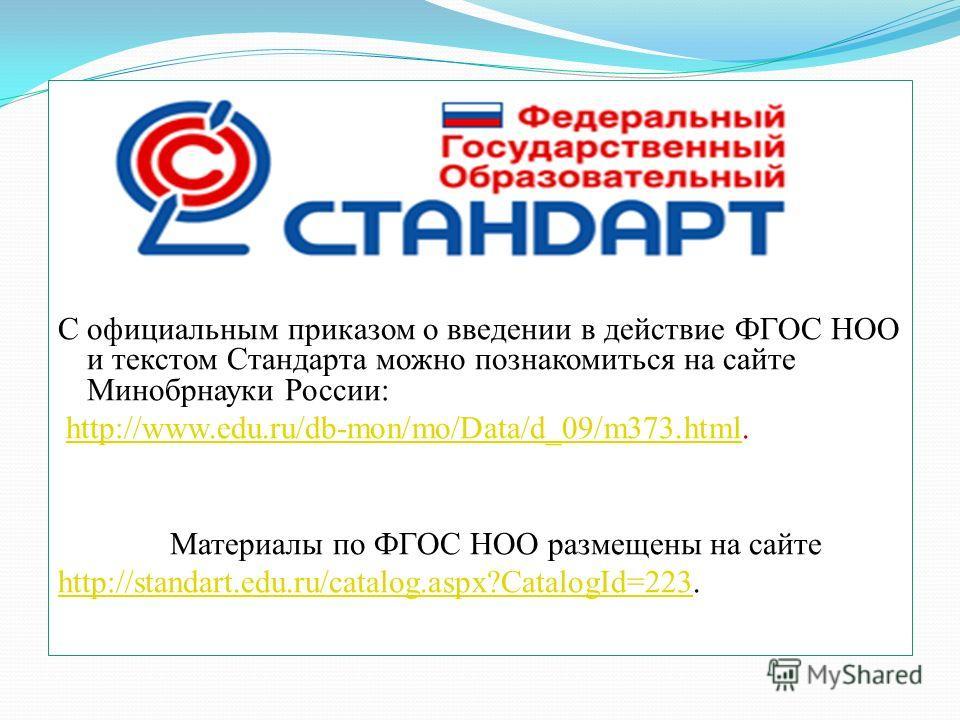 С официальным приказом о введении в действие ФГОС НОО и текстом Стандарта можно познакомиться на сайте Минобрнауки России: http://www.edu.ru/db-mon/mo/Data/d_09/m373.html.http://www.edu.ru/db-mon/mo/Data/d_09/m373.html Материалы по ФГОС НОО размещены