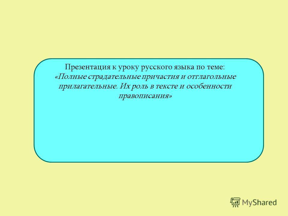 Презентация к уроку русского языка по теме: «Полные страдательные причастия и отглагольные прилагательные. Их роль в тексте и особенности правописания»