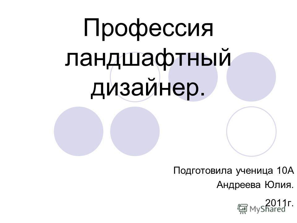Профессия ландшафтный дизайнер. Подготовила ученица 10А Андреева Юлия. 2011г.