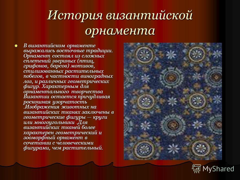 История византийской орнамента В византийском орнаменте выражались восточные традиции. Орнамент состоял из сложных сплетений звериных (птиц, грифонов, барсов) мотивов, стилизованных растительных побегов, в частности виноградных лоз, и различных геоме