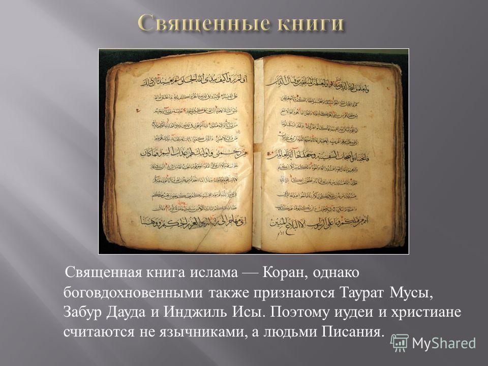 Священная книга ислама Коран, однако боговдохновенными также признаются Таурат Мусы, Забур Дауда и Инджиль Исы. Поэтому иудеи и христиане считаются не язычниками, а людьми Писания.