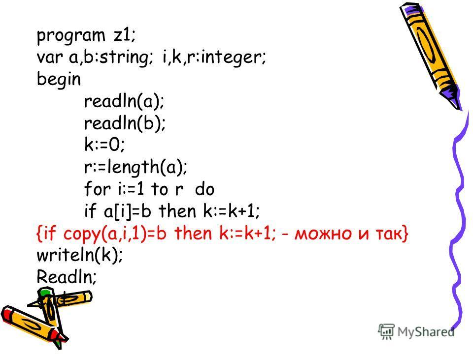 program z1; var a,b:string; i,k,r:integer; begin readln(a); readln(b); k:=0; r:=length(a); for i:=1 to r do if a[i]=b then k:=k+1; {if copy(a,i,1)=b then k:=k+1; - можно и так} writeln(k); Readln; end.