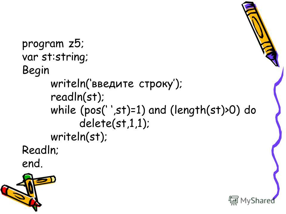program z5; var st:string; Begin writeln(введите строку); readln(st); while (pos(,st)=1) and (length(st)>0) do delete(st,1,1); writeln(st); Readln; end.