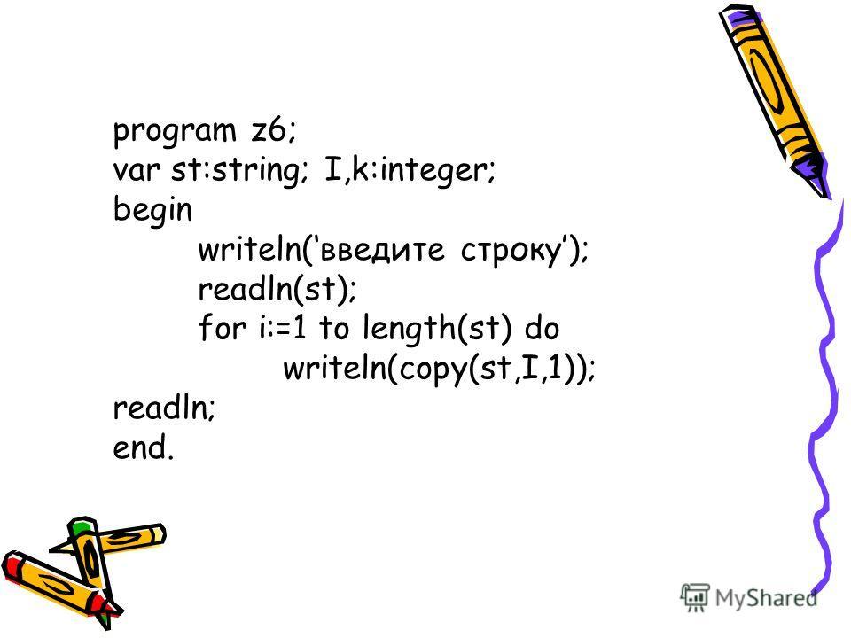 program z6; var st:string; I,k:integer; begin writeln(введите строку); readln(st); for i:=1 to length(st) do writeln(copy(st,I,1)); readln; end.