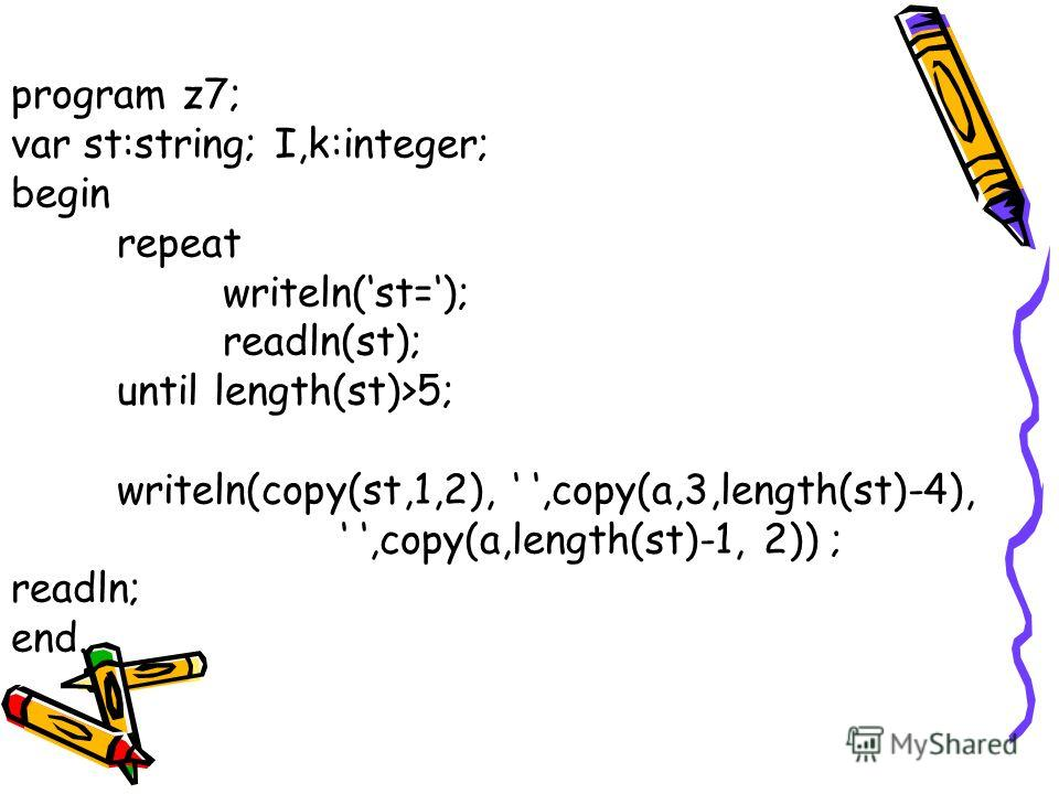 program z7; var st:string; I,k:integer; begin repeat writeln(st=); readln(st); until length(st)>5; writeln(copy(st,1,2),,copy(a,3,length(st)-4),,copy(a,length(st)-1, 2)) ; readln; end.