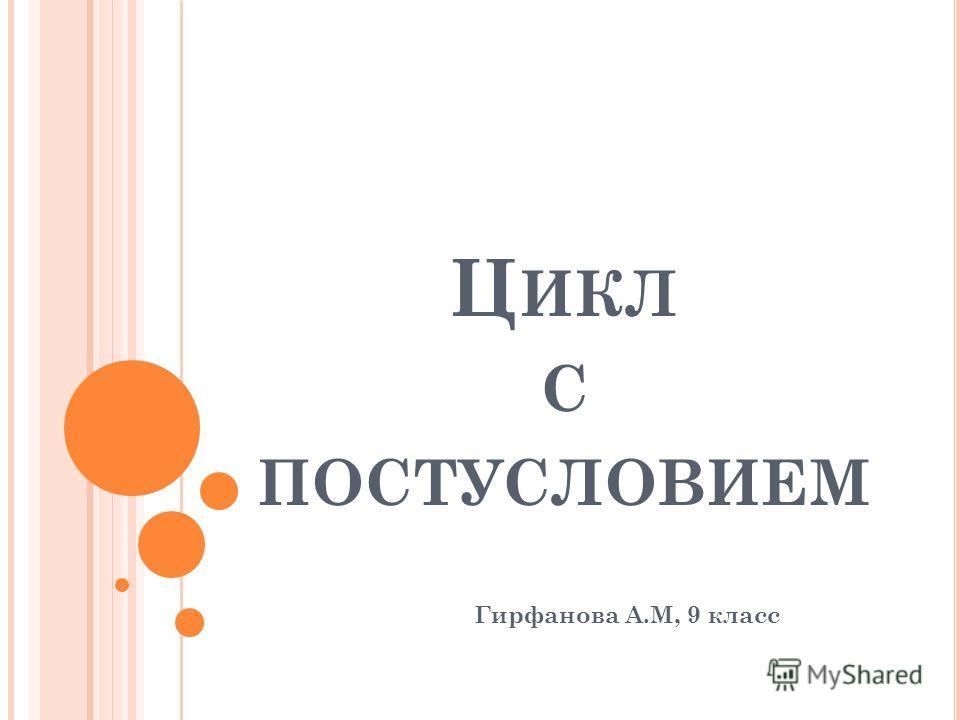 Ц ИКЛ С ПОСТУСЛОВИЕМ Гирфанова А.М, 9 класс