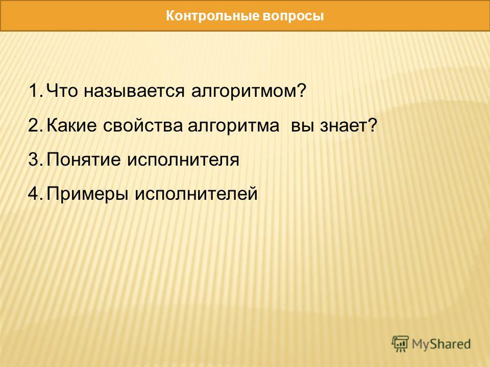 Контрольные вопросы 1.Что называется алгоритмом? 2.Какие свойства алгоритма вы знает? 3.Понятие исполнителя 4.Примеры исполнителей