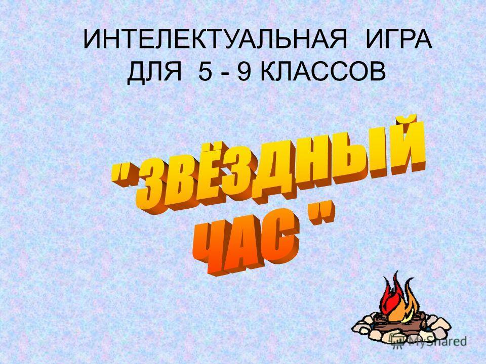 ИНТЕЛЕКТУАЛЬНАЯ ИГРА ДЛЯ 5 - 9 КЛАССОВ