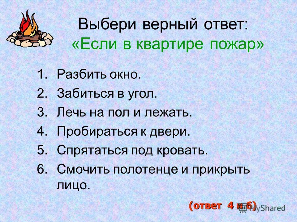 1.Разбить окно. 2.Забиться в угол. 3.Лечь на пол и лежать. 4.Пробираться к двери. 5.Спрятаться под кровать. 6.Смочить полотенце и прикрыть лицо. (ответ 4 и 6) Выбери верный ответ: «Если в квартире пожар»