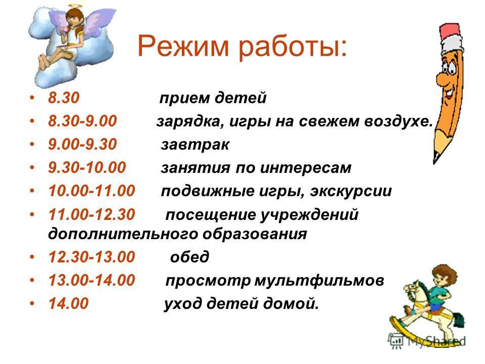 Режим работы: 8.30 прием детей 8.30-9.00 зарядка, игры на свежем воздухе. 9.00-9.30 завтрак 9.30-10.00 занятия по интересам 10.00-11.00 подвижные игры, экскурсии 11.00-12.30 посещение учреждений дополнительного образования 12.30-13.00 обед 13.00-14.0