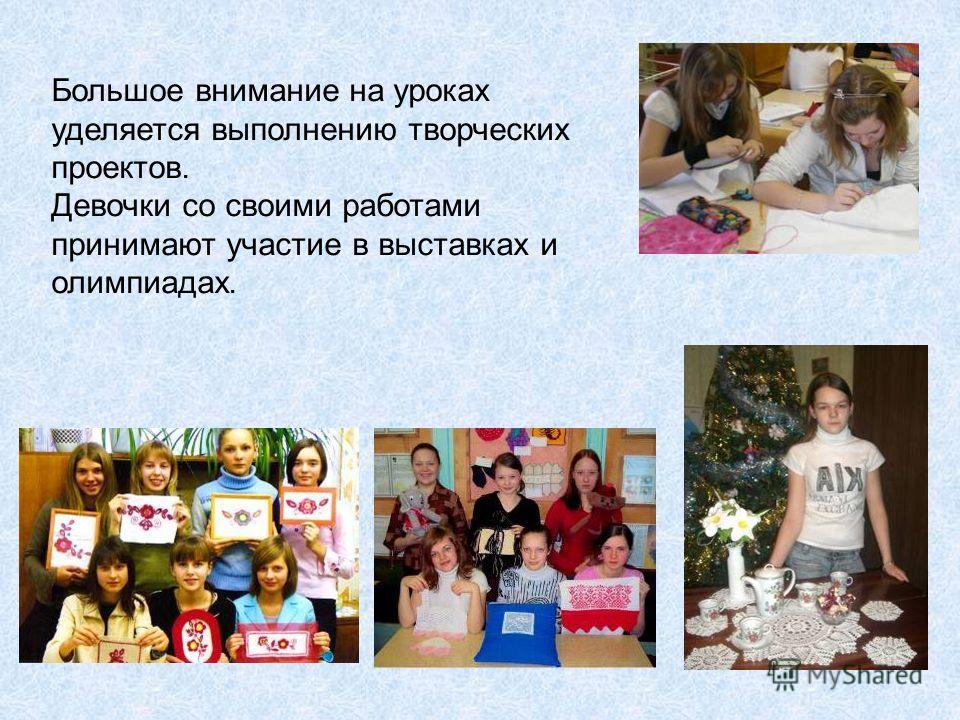 Большое внимание на уроках уделяется выполнению творческих проектов. Девочки со своими работами принимают участие в выставках и олимпиадах.