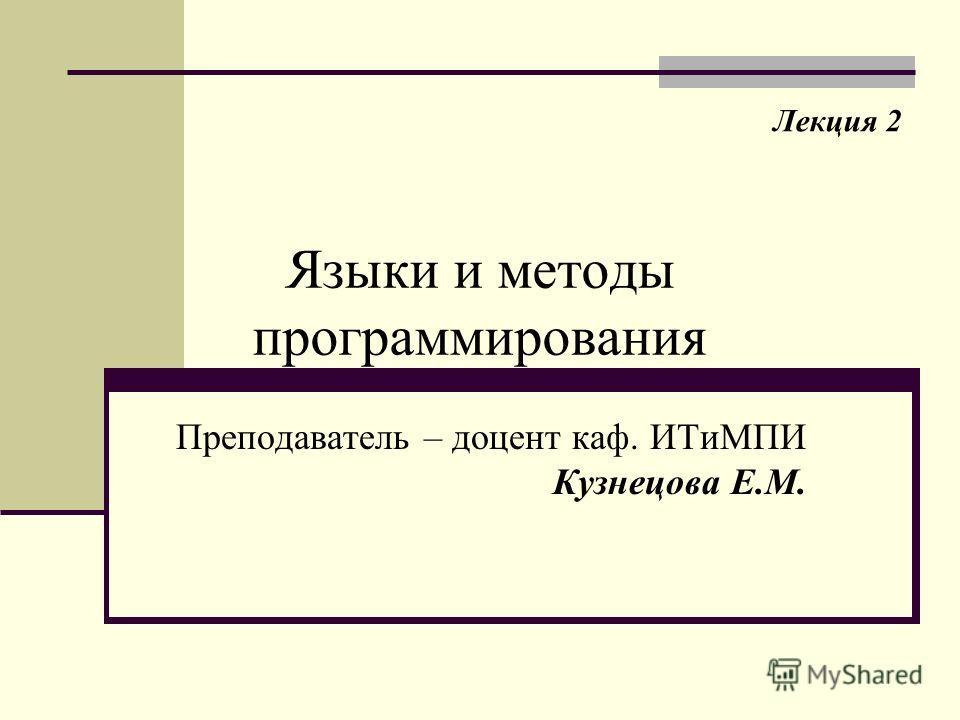 Языки и методы программирования Преподаватель – доцент каф. ИТиМПИ Кузнецова Е.М. Лекция 2