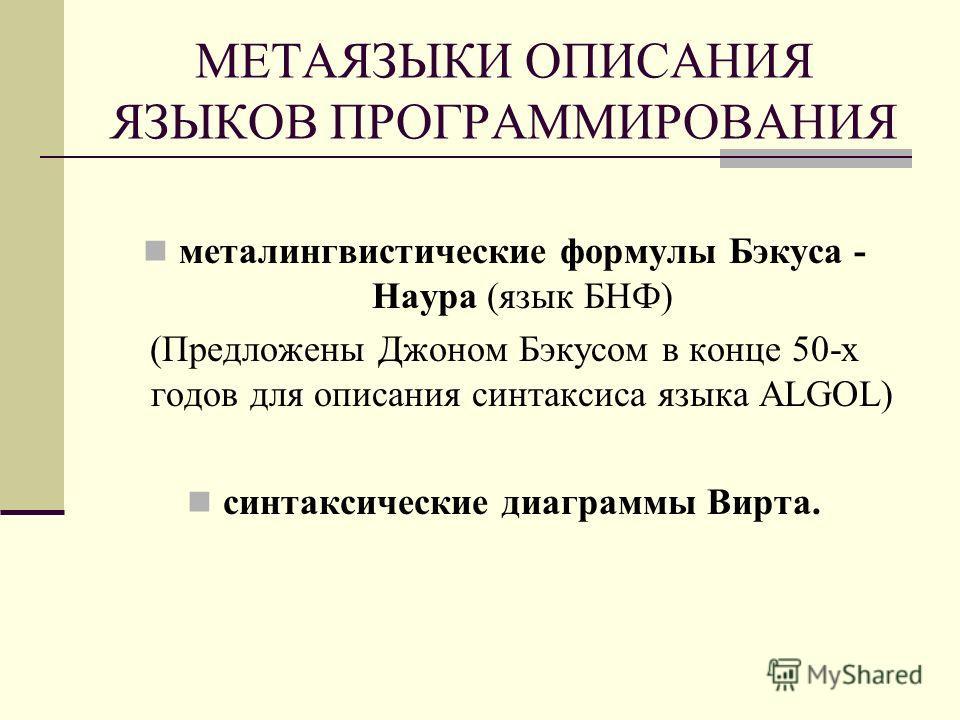МЕТАЯЗЫКИ ОПИСАНИЯ ЯЗЫКОВ ПРОГРАММИРОВАНИЯ металингвистические формулы Бэкуса - Наура (язык БНФ) (Предложены Джоном Бэкусом в конце 50-х годов для описания синтаксиса языка ALGOL) синтаксические диаграммы Вирта.