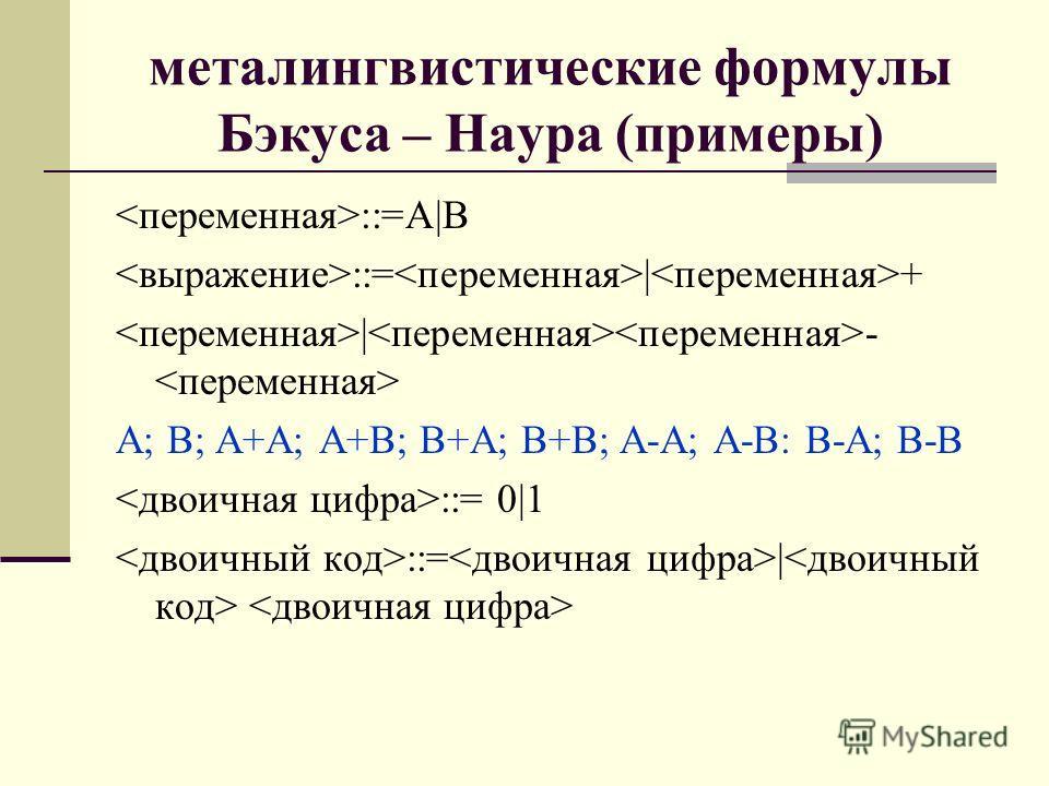 металингвистические формулы Бэкуса – Наура (примеры) ::=А|В ::= | + | - А; В; А+А; А+В; В+А; В+В; А-А; А-В: В-А; В-В ::= 0|1 ::= |